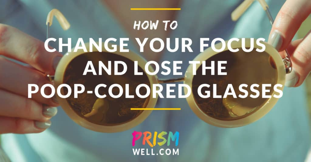 How to Change Your Focus and Lose the Poop-Colored Glasses