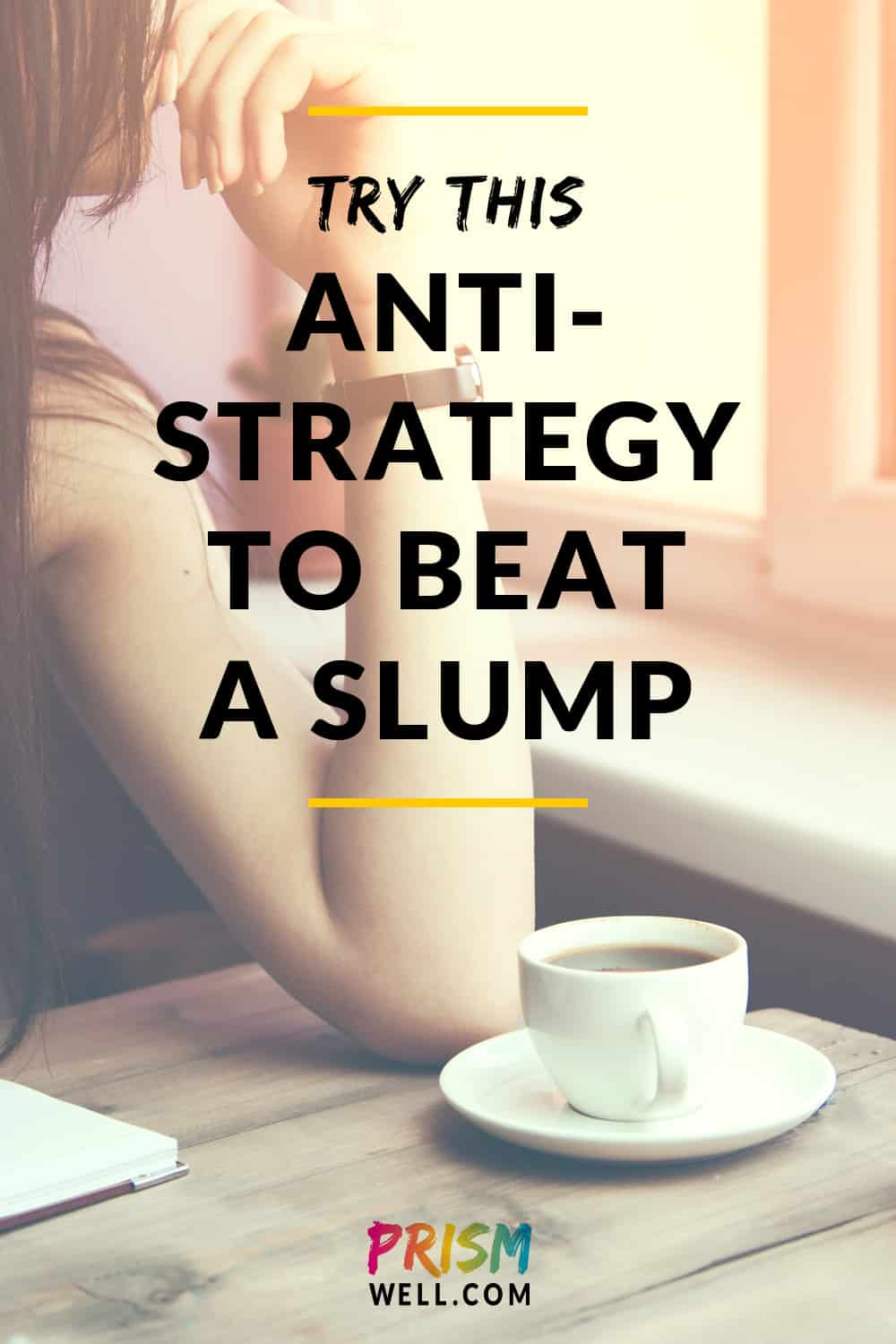 Here's my best anti-strategy for beating a winter (or anytime) slump, in case you too are feeling mired in quicksand right about now: Slump into it.